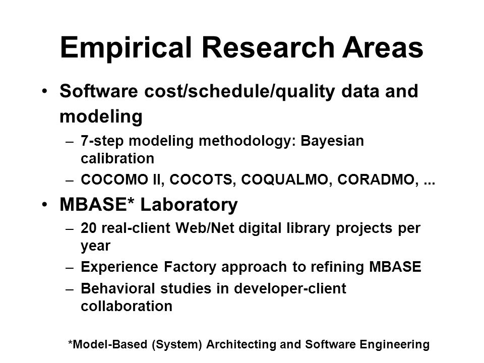 Empirical Research Areas Software cost/schedule/quality data and modeling –7-step modeling methodology: Bayesian calibration –COCOMO II, COCOTS, COQUALMO, CORADMO,...