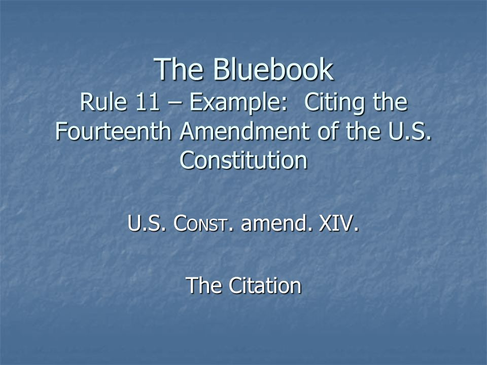 The Bluebook Rule 11 – Example: Citing the Fourteenth Amendment of the U.S. Constitution U.S. C ONST. amend. XIV. The Citation