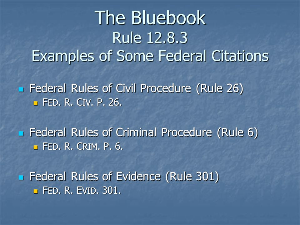 The Bluebook Rule 12.8.3 Examples of Some Federal Citations Federal Rules of Civil Procedure (Rule 26) Federal Rules of Civil Procedure (Rule 26) F ED