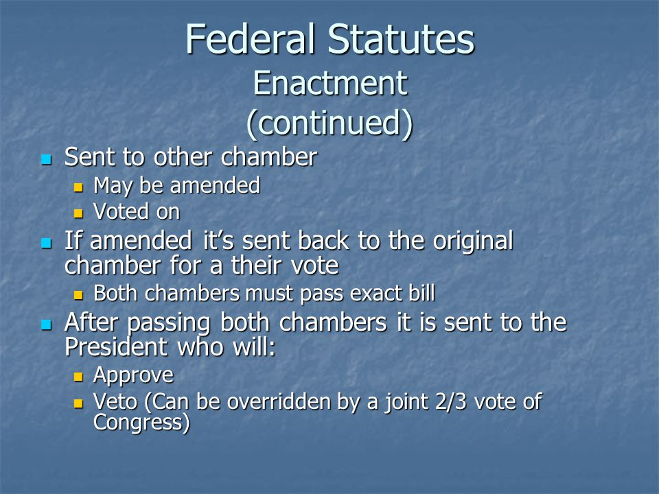 Federal Statutes Enactment (continued) Sent to other chamber Sent to other chamber May be amended May be amended Voted on Voted on If amended it's sen
