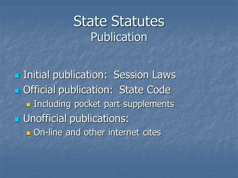 State Statutes Publication Initial publication: Session Laws Initial publication: Session Laws Official publication: State Code Official publication: State Code Including pocket part supplements Including pocket part supplements Unofficial publications: Unofficial publications: On-line and other internet cites On-line and other internet cites