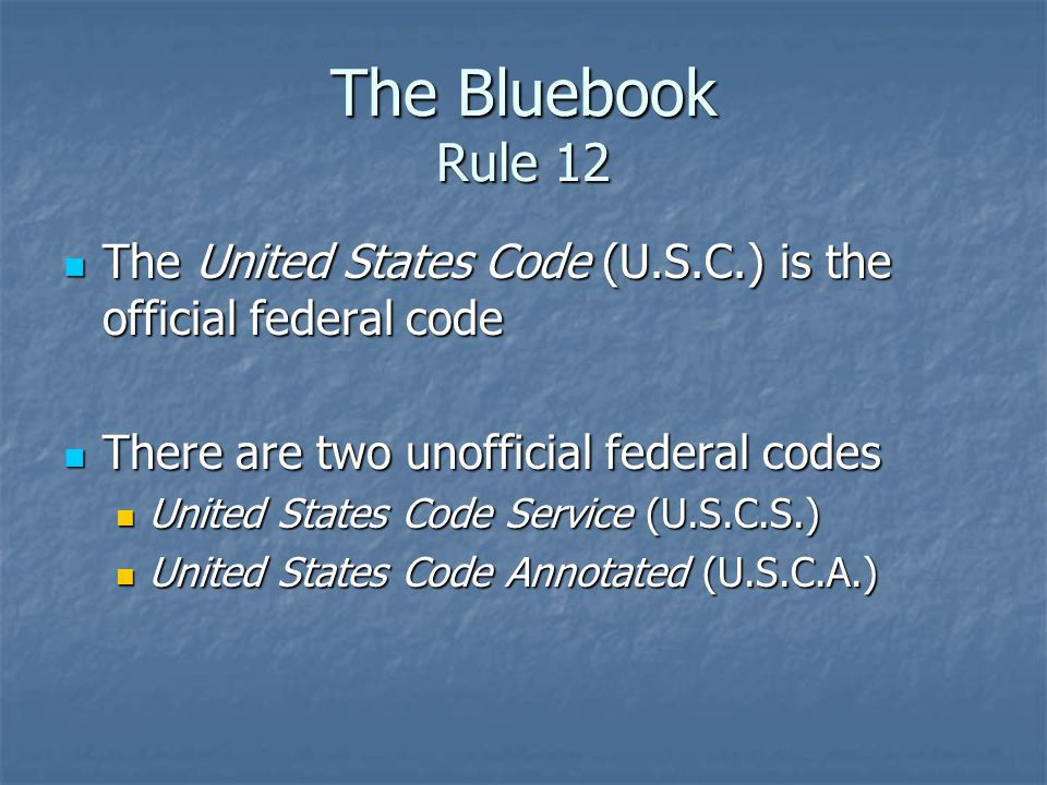 The Bluebook Rule 12 The United States Code (U.S.C.) is the official federal code The United States Code (U.S.C.) is the official federal code There a