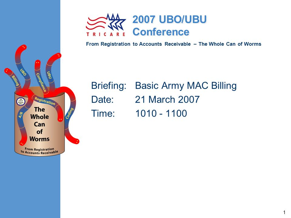 From Registration to Accounts Receivable – The Whole Can of Worms 2007 UBO/UBU Conference 1 Briefing:Basic Army MAC Billing Date:21 March 2007 Time:1010 - 1100
