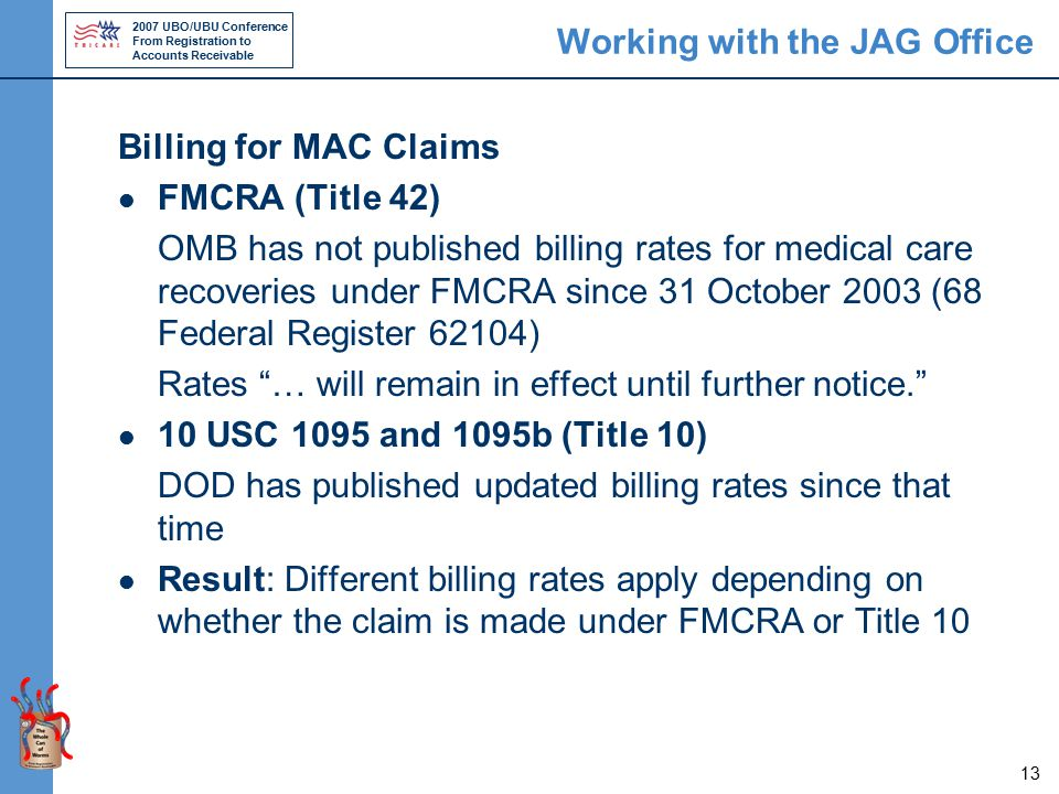 2007 UBO/UBU Conference From Registration to Accounts Receivable 13 Working with the JAG Office Billing for MAC Claims FMCRA (Title 42) OMB has not published billing rates for medical care recoveries under FMCRA since 31 October 2003 (68 Federal Register 62104) Rates … will remain in effect until further notice. 10 USC 1095 and 1095b (Title 10) DOD has published updated billing rates since that time Result: Different billing rates apply depending on whether the claim is made under FMCRA or Title 10
