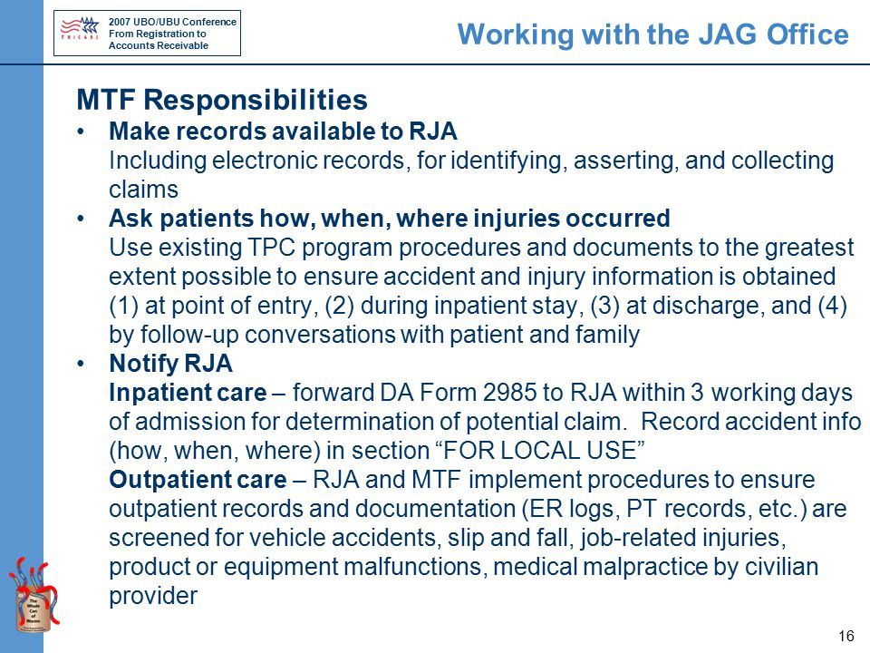 2007 UBO/UBU Conference From Registration to Accounts Receivable 16 Working with the JAG Office MTF Responsibilities Make records available to RJA Including electronic records, for identifying, asserting, and collecting claims Ask patients how, when, where injuries occurred Use existing TPC program procedures and documents to the greatest extent possible to ensure accident and injury information is obtained (1) at point of entry, (2) during inpatient stay, (3) at discharge, and (4) by follow-up conversations with patient and family Notify RJA Inpatient care – forward DA Form 2985 to RJA within 3 working days of admission for determination of potential claim.