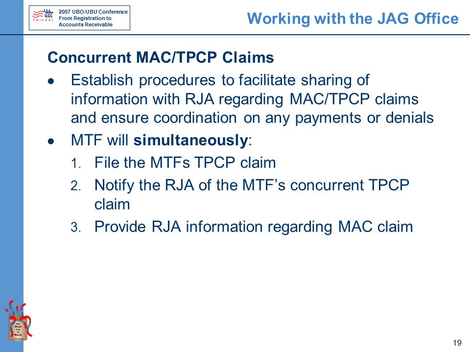 2007 UBO/UBU Conference From Registration to Accounts Receivable 19 Working with the JAG Office Concurrent MAC/TPCP Claims Establish procedures to facilitate sharing of information with RJA regarding MAC/TPCP claims and ensure coordination on any payments or denials MTF will simultaneously: 1.