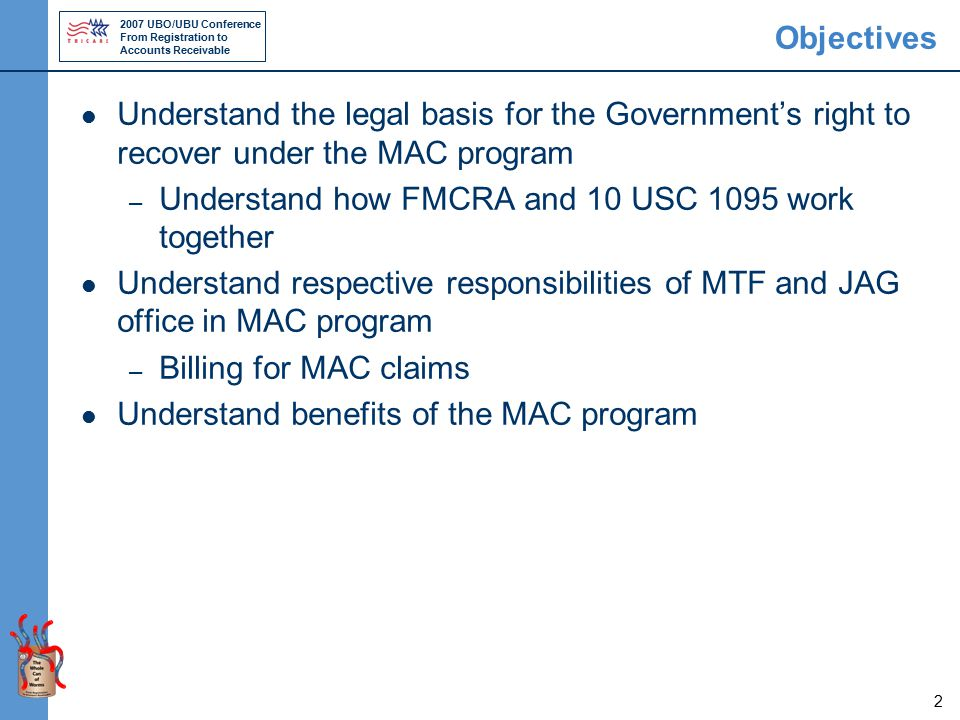 2007 UBO/UBU Conference From Registration to Accounts Receivable 2 Objectives Understand the legal basis for the Government's right to recover under the MAC program – Understand how FMCRA and 10 USC 1095 work together Understand respective responsibilities of MTF and JAG office in MAC program – Billing for MAC claims Understand benefits of the MAC program