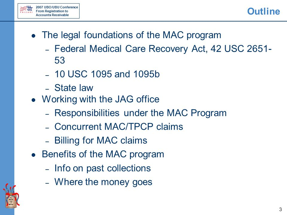 2007 UBO/UBU Conference From Registration to Accounts Receivable 3 Outline The legal foundations of the MAC program – Federal Medical Care Recovery Act, 42 USC 2651- 53 – 10 USC 1095 and 1095b – State law Working with the JAG office – Responsibilities under the MAC Program – Concurrent MAC/TPCP claims – Billing for MAC claims Benefits of the MAC program – Info on past collections – Where the money goes