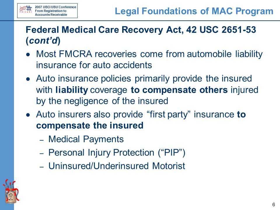 2007 UBO/UBU Conference From Registration to Accounts Receivable 7 Legal Foundations of MAC Program Federal Medical Care Recovery Act, 42 USC 2651-53 (cont'd) Under FMCRA, we recover from the person at fault or his from his liability insurance We do not recover first party or no-fault insurance under FMCRA – Medical payments and PIP coverage do not depend on fault – Uninsured/Underinsured motorist coverage depends on fault, but authority to recover derives from 10 USC 1095
