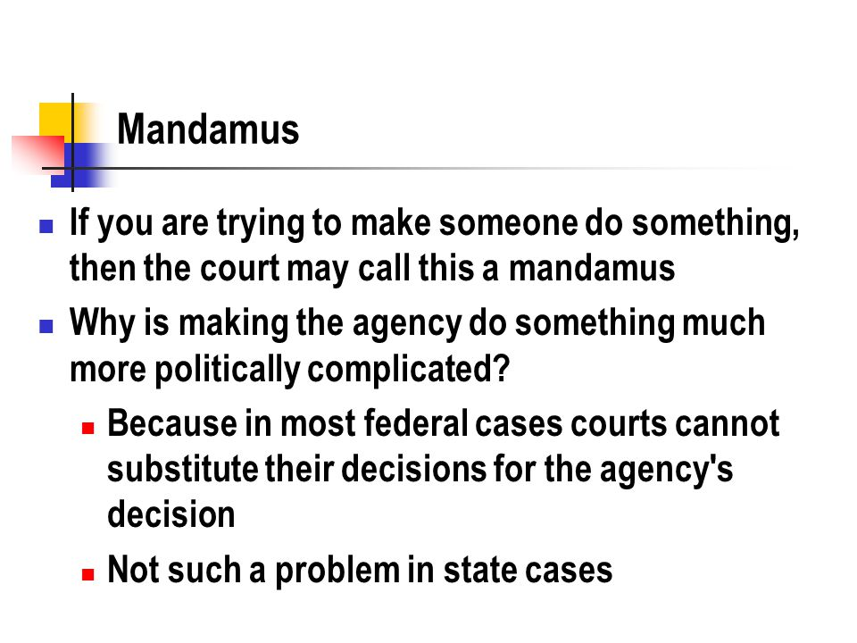 Mandamus If you are trying to make someone do something, then the court may call this a mandamus Why is making the agency do something much more politically complicated.