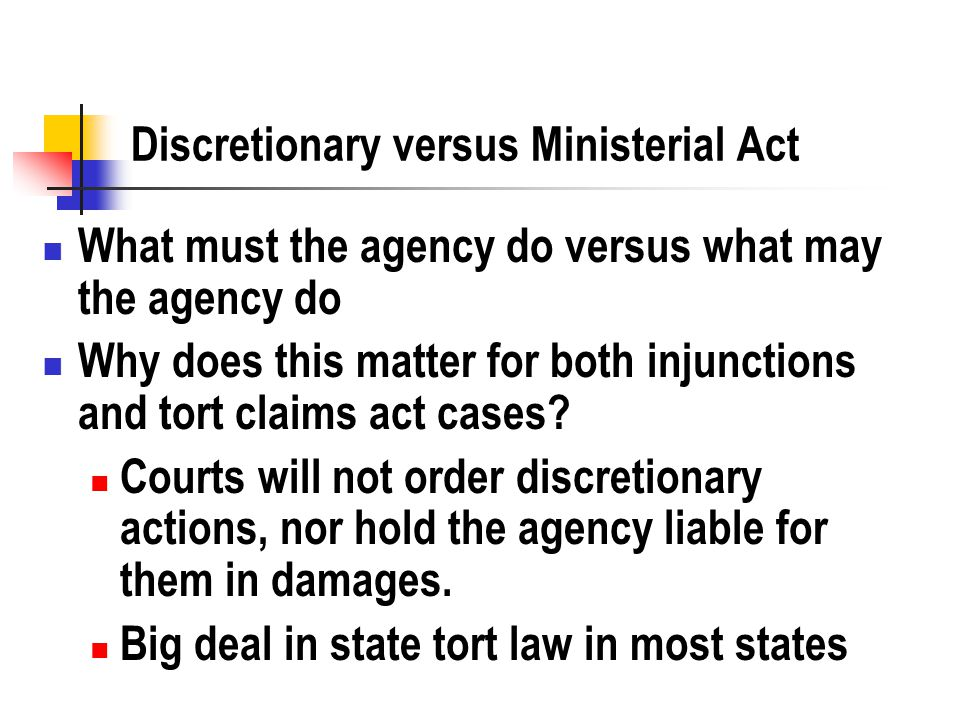 Discretionary versus Ministerial Act What must the agency do versus what may the agency do Why does this matter for both injunctions and tort claims act cases.
