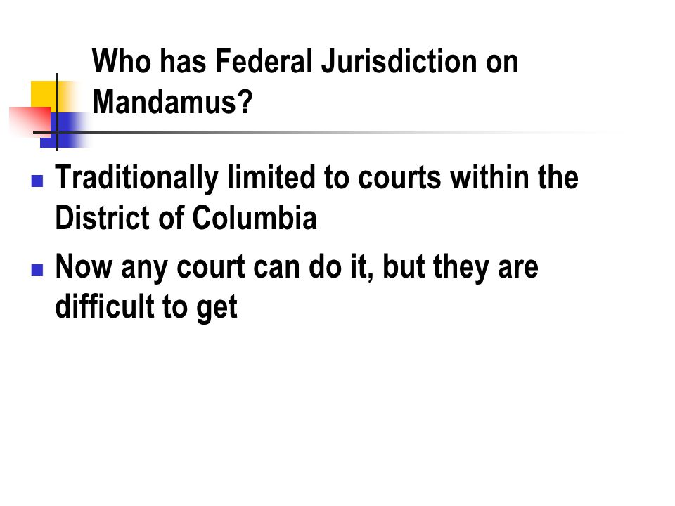Who has Federal Jurisdiction on Mandamus? Traditionally limited to courts within the District of Columbia Now any court can do it, but they are diffic