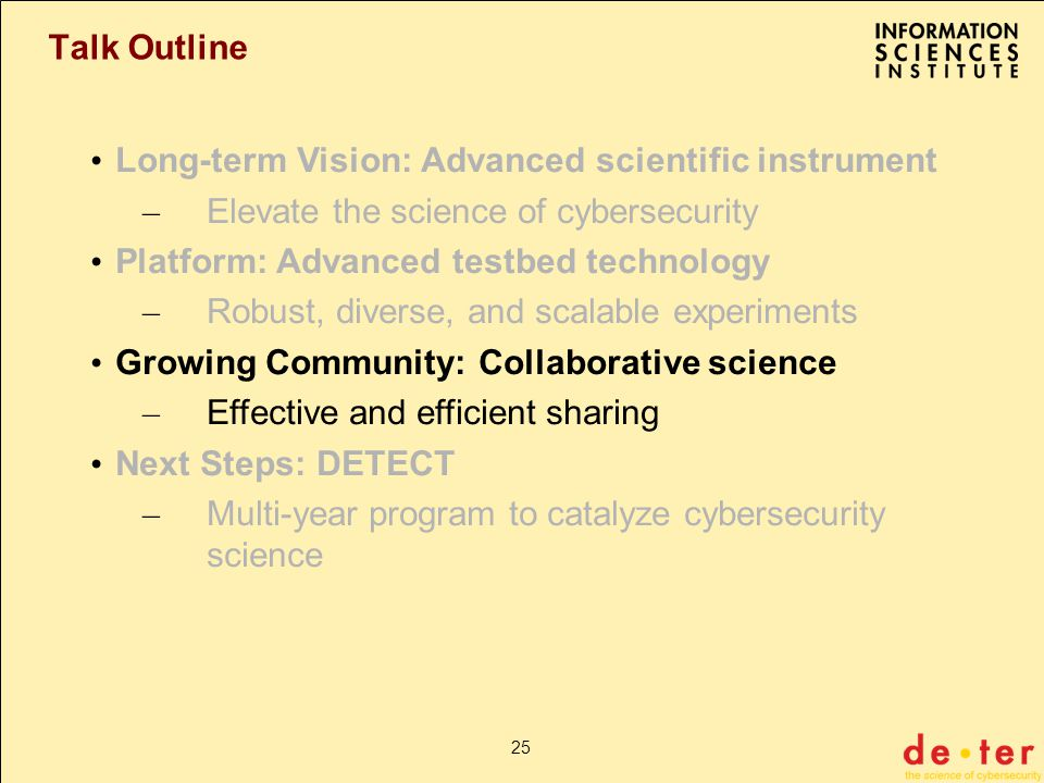 25 Talk Outline Long-term Vision: Advanced scientific instrument – Elevate the science of cybersecurity Platform: Advanced testbed technology – Robust, diverse, and scalable experiments Growing Community: Collaborative science – Effective and efficient sharing Next Steps: DETECT – Multi-year program to catalyze cybersecurity science