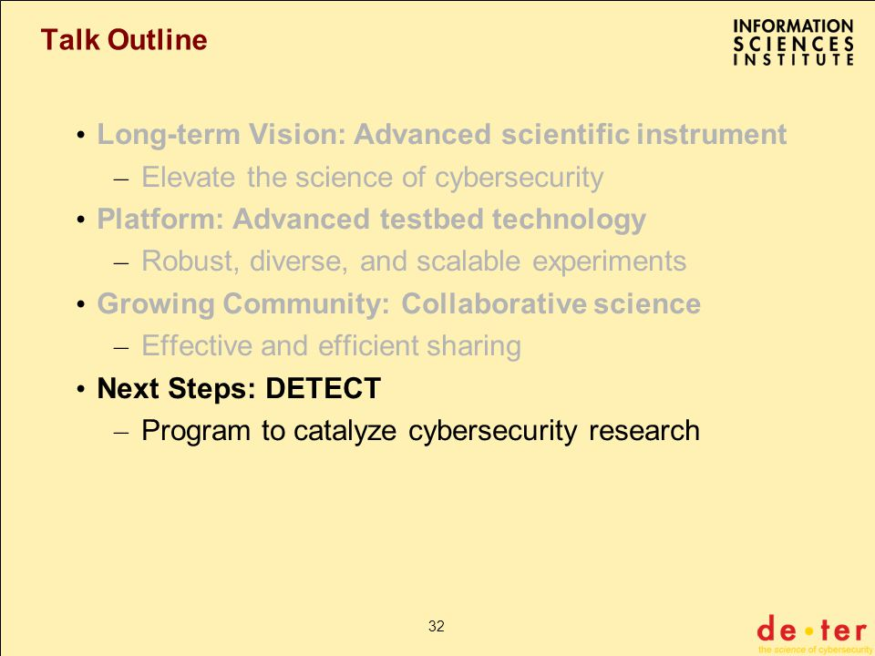 32 Talk Outline Long-term Vision: Advanced scientific instrument – Elevate the science of cybersecurity Platform: Advanced testbed technology – Robust, diverse, and scalable experiments Growing Community: Collaborative science – Effective and efficient sharing Next Steps: DETECT – Program to catalyze cybersecurity research