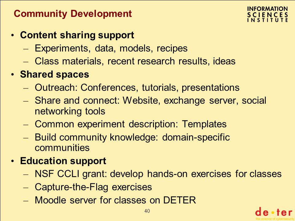 40 Community Development Content sharing support – Experiments, data, models, recipes – Class materials, recent research results, ideas Shared spaces – Outreach: Conferences, tutorials, presentations – Share and connect: Website, exchange server, social networking tools – Common experiment description: Templates – Build community knowledge: domain-specific communities Education support – NSF CCLI grant: develop hands-on exercises for classes – Capture-the-Flag exercises – Moodle server for classes on DETER