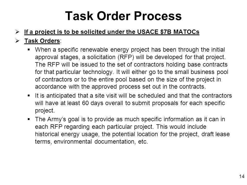 14 Task Order Process  If a project is to be solicited under the USACE $7B MATOCs  Task Orders:  When a specific renewable energy project has been through the initial approval stages, a solicitation (RFP) will be developed for that project.