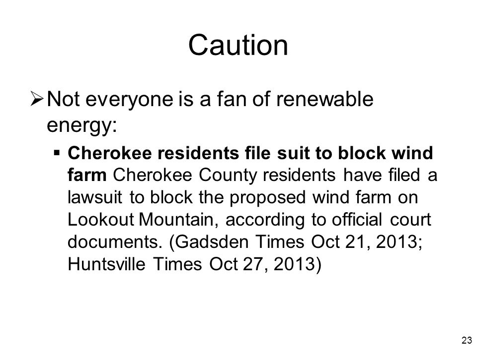 Caution  Not everyone is a fan of renewable energy:  Cherokee residents file suit to block wind farm Cherokee County residents have filed a lawsuit to block the proposed wind farm on Lookout Mountain, according to official court documents.