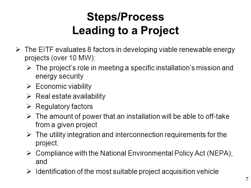 Steps/Process Leading to a Project  The EITF evaluates 8 factors in developing viable renewable energy projects (over 10 MW):  The project's role in meeting a specific installation's mission and energy security  Economic viability  Real estate availability  Regulatory factors  The amount of power that an installation will be able to off-take from a given project  The utility integration and interconnection requirements for the project.