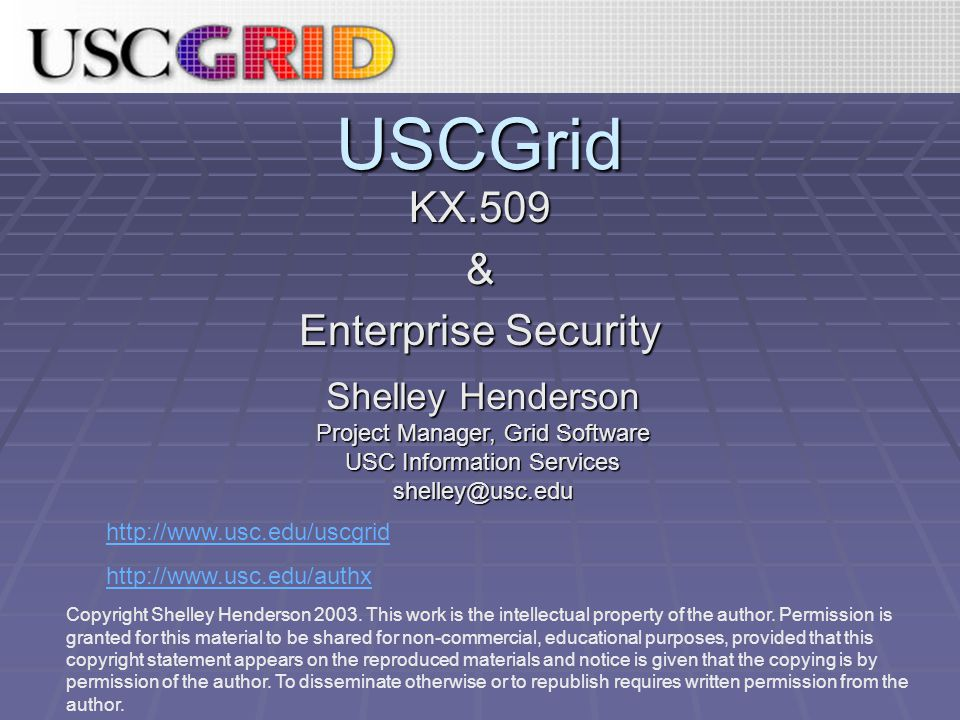 USCGrid KX.509& Enterprise Security http://www.usc.edu/uscgrid http://www.usc.edu/authx Shelley Henderson Project Manager, Grid Software USC Information Services shelley@usc.edu Copyright Shelley Henderson 2003.