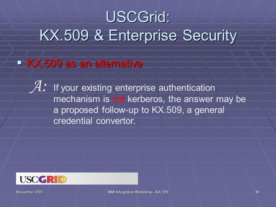 November 2003NMI Integration Workshop - KX.50910 USCGrid: KX.509 & Enterprise Security  KX.509 as an alternative If your existing enterprise authentication mechanism is not kerberos, the answer may be a proposed follow-up to KX.509, a general credential convertor.