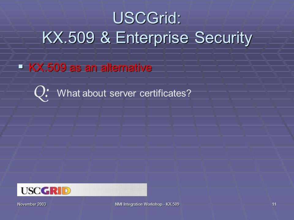 November 2003NMI Integration Workshop - KX.50911 USCGrid: KX.509 & Enterprise Security  KX.509 as an alternative What about server certificates.