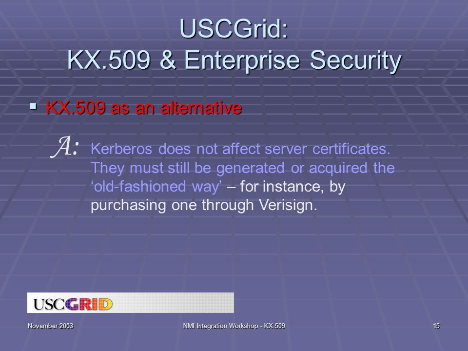 November 2003NMI Integration Workshop - KX.50915 USCGrid: KX.509 & Enterprise Security  KX.509 as an alternative Kerberos does not affect server certificates.
