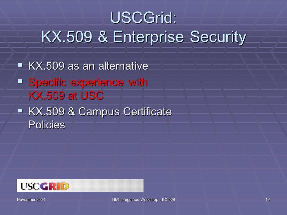 November 2003NMI Integration Workshop - KX.50916 USCGrid: KX.509 & Enterprise Security  KX.509 as an alternative  Specific experience with KX.509 at USC  KX.509 & Campus Certificate Policies