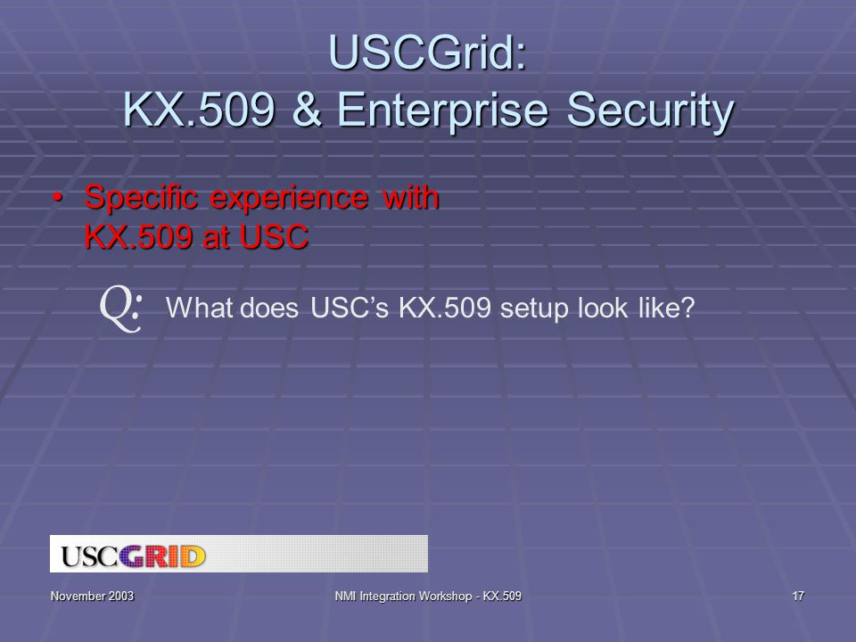 November 2003NMI Integration Workshop - KX.50917 USCGrid: KX.509 & Enterprise Security Specific experience with KX.509 at USCSpecific experience with KX.509 at USC What does USC's KX.509 setup look like.