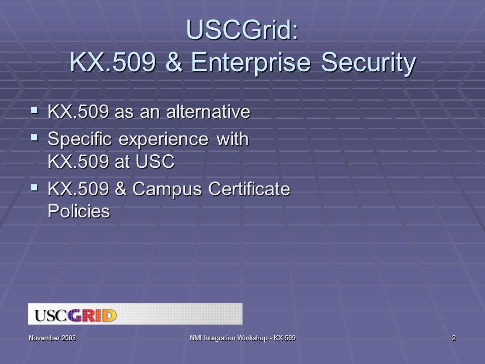 November 2003NMI Integration Workshop - KX.5092 USCGrid: KX.509 & Enterprise Security  KX.509 as an alternative  Specific experience with KX.509 at USC  KX.509 & Campus Certificate Policies