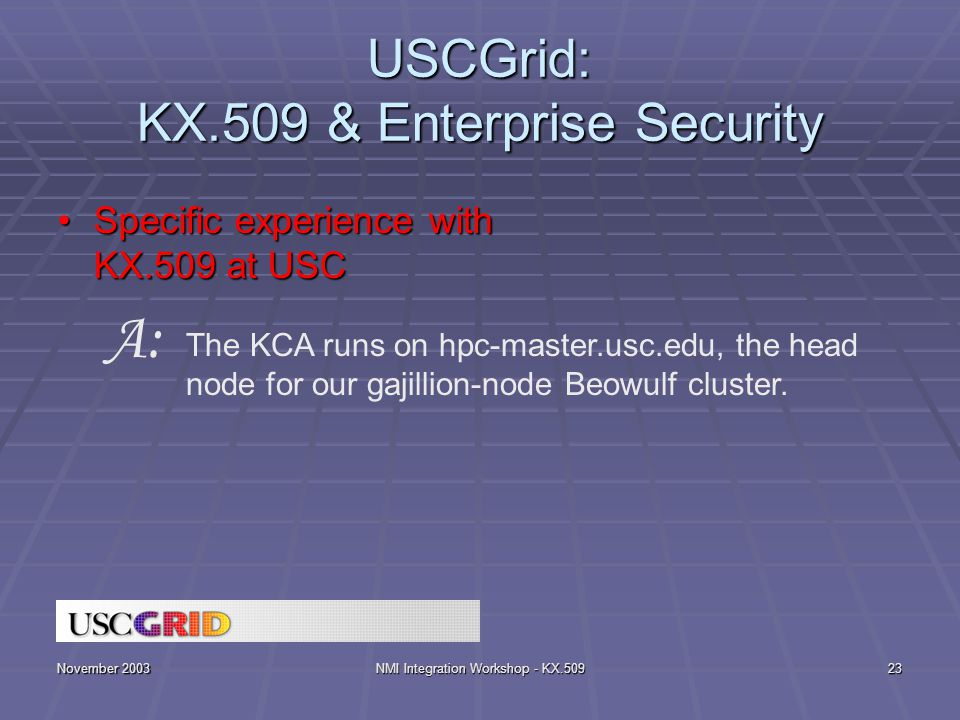 November 2003NMI Integration Workshop - KX.50923 USCGrid: KX.509 & Enterprise Security Specific experience with KX.509 at USCSpecific experience with KX.509 at USC The KCA runs on hpc-master.usc.edu, the head node for our gajillion-node Beowulf cluster.