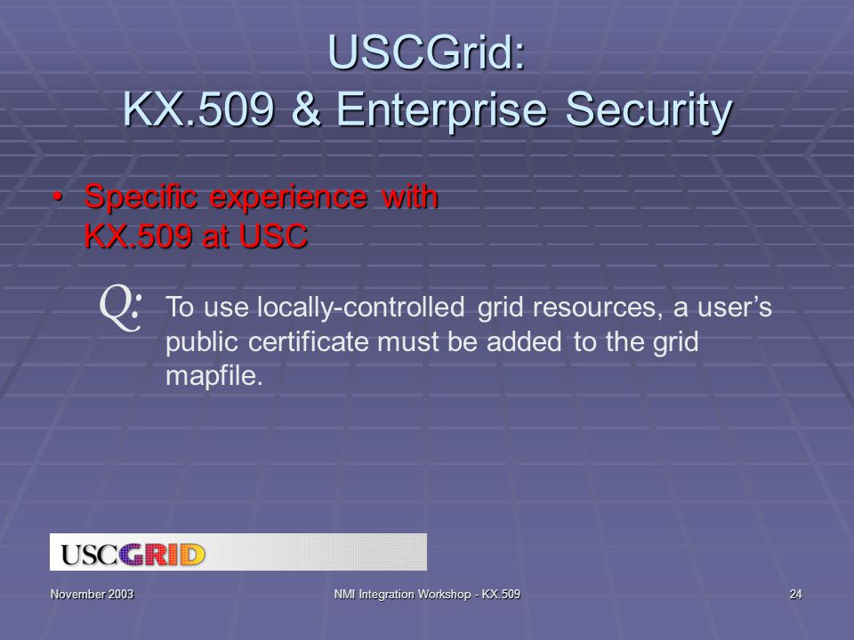 November 2003NMI Integration Workshop - KX.50924 USCGrid: KX.509 & Enterprise Security Specific experience with KX.509 at USCSpecific experience with KX.509 at USC To use locally-controlled grid resources, a user's public certificate must be added to the grid mapfile.