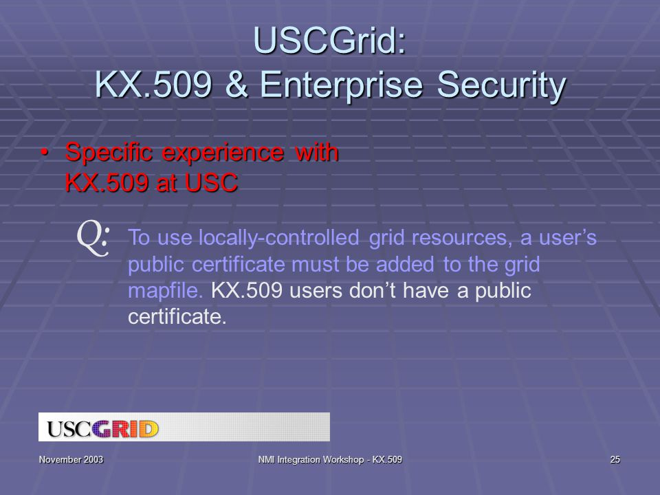 November 2003NMI Integration Workshop - KX.50925 USCGrid: KX.509 & Enterprise Security Specific experience with KX.509 at USCSpecific experience with