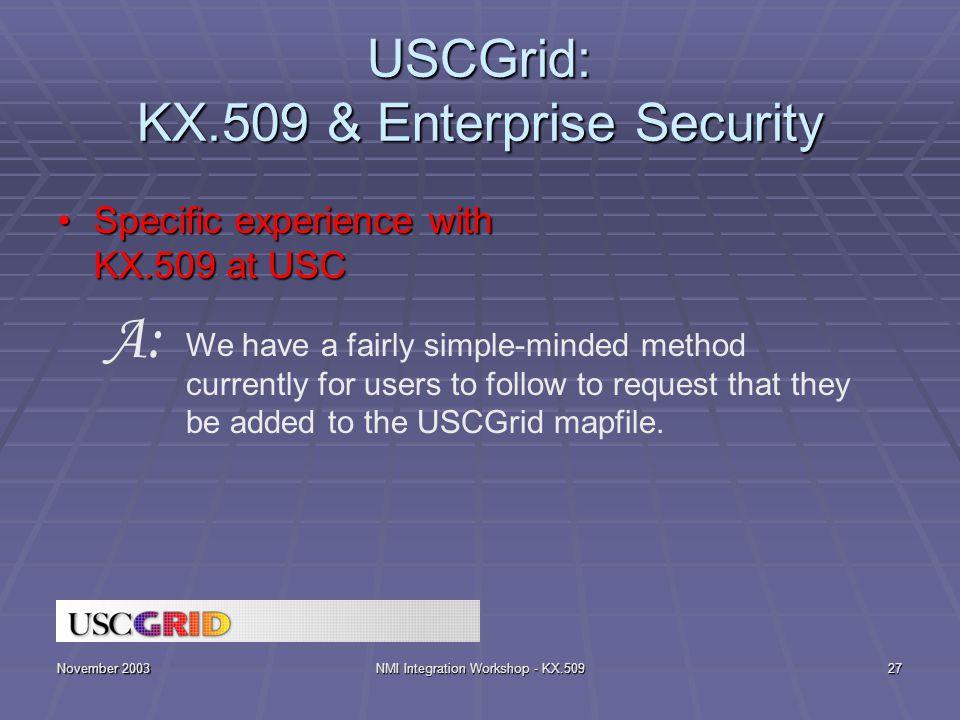 November 2003NMI Integration Workshop - KX.50927 USCGrid: KX.509 & Enterprise Security Specific experience with KX.509 at USCSpecific experience with KX.509 at USC We have a fairly simple-minded method currently for users to follow to request that they be added to the USCGrid mapfile.