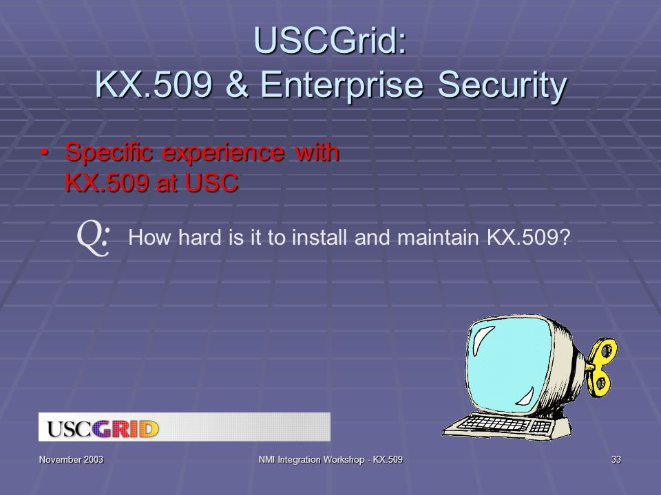 November 2003NMI Integration Workshop - KX.50933 USCGrid: KX.509 & Enterprise Security Specific experience with KX.509 at USCSpecific experience with KX.509 at USC How hard is it to install and maintain KX.509.