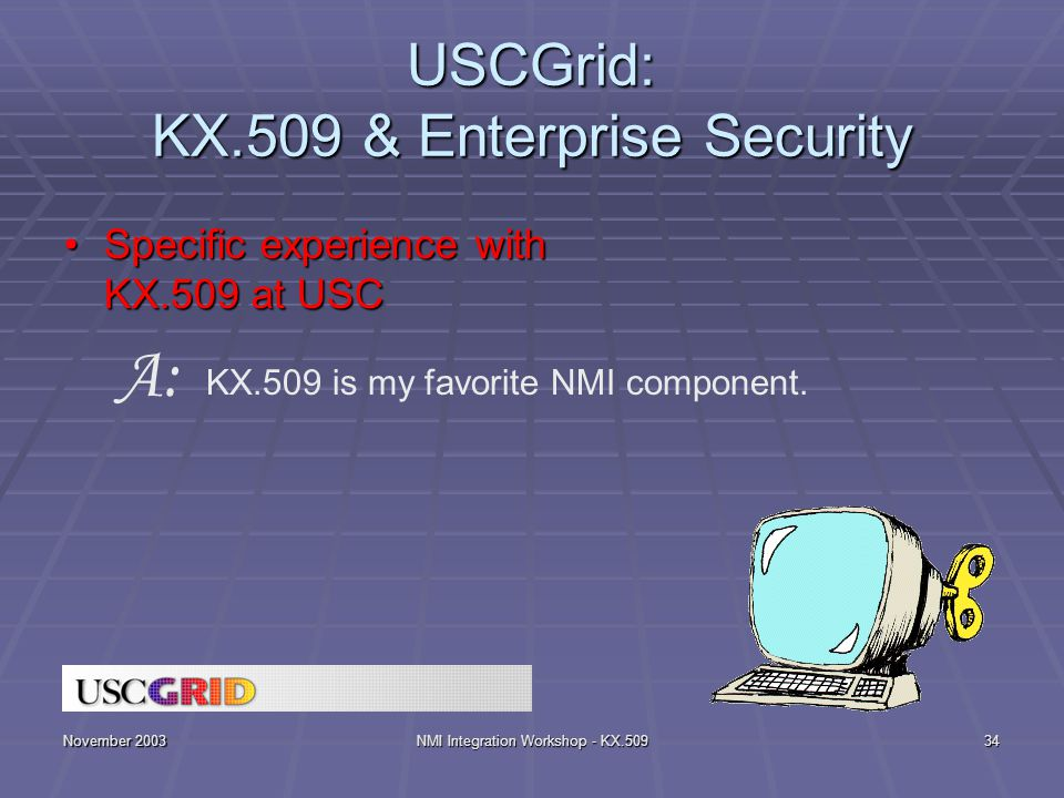 November 2003NMI Integration Workshop - KX.50934 USCGrid: KX.509 & Enterprise Security Specific experience with KX.509 at USCSpecific experience with KX.509 at USC KX.509 is my favorite NMI component.