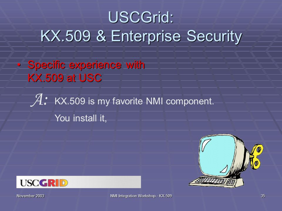 November 2003NMI Integration Workshop - KX.50935 USCGrid: KX.509 & Enterprise Security Specific experience with KX.509 at USCSpecific experience with KX.509 at USC KX.509 is my favorite NMI component.