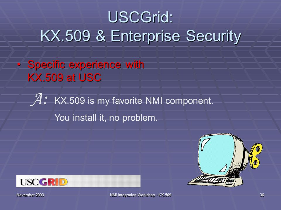 November 2003NMI Integration Workshop - KX.50936 USCGrid: KX.509 & Enterprise Security Specific experience with KX.509 at USCSpecific experience with KX.509 at USC KX.509 is my favorite NMI component.