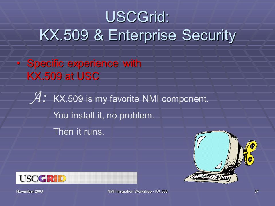 November 2003NMI Integration Workshop - KX.50937 USCGrid: KX.509 & Enterprise Security Specific experience with KX.509 at USCSpecific experience with KX.509 at USC KX.509 is my favorite NMI component.