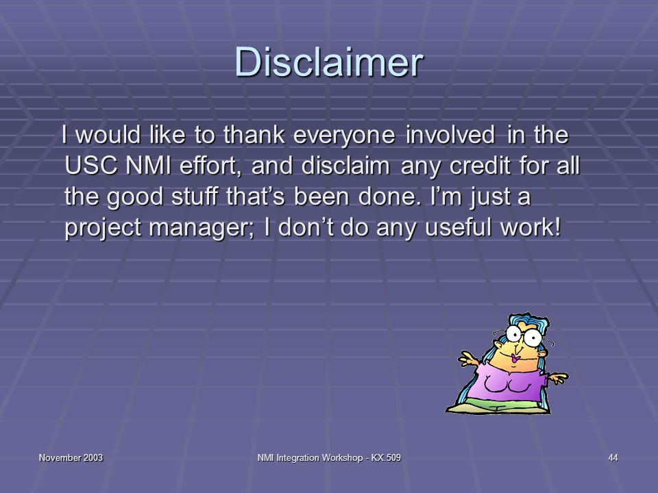 November 2003NMI Integration Workshop - KX.50944 Disclaimer I would like to thank everyone involved in the USC NMI effort, and disclaim any credit for all the good stuff that's been done.