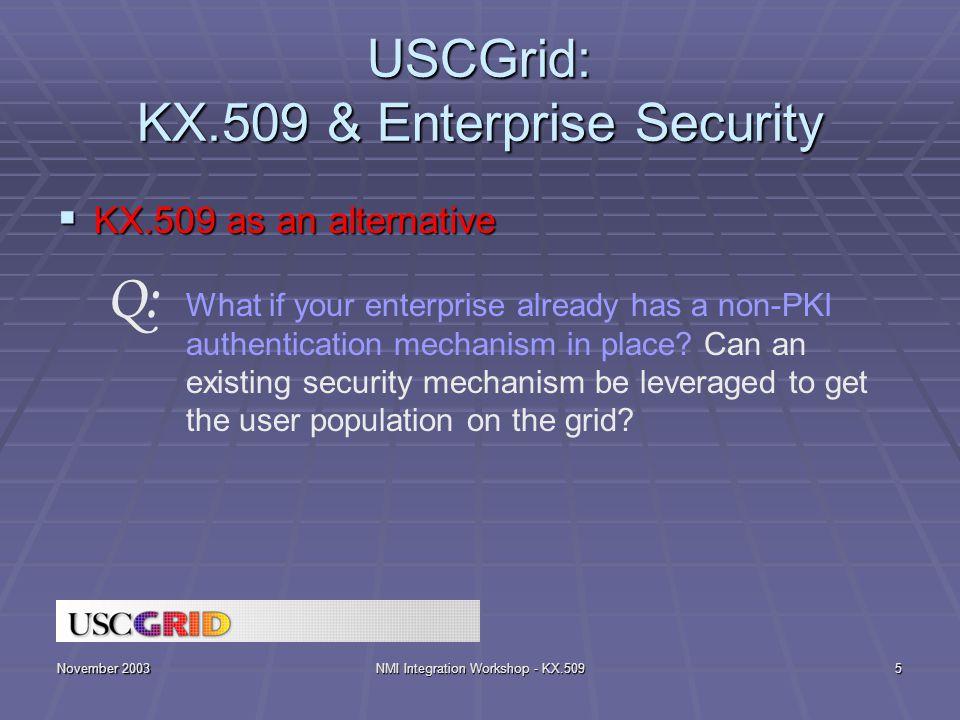 November 2003NMI Integration Workshop - KX.5095 USCGrid: KX.509 & Enterprise Security  KX.509 as an alternative What if your enterprise already has a non-PKI authentication mechanism in place.
