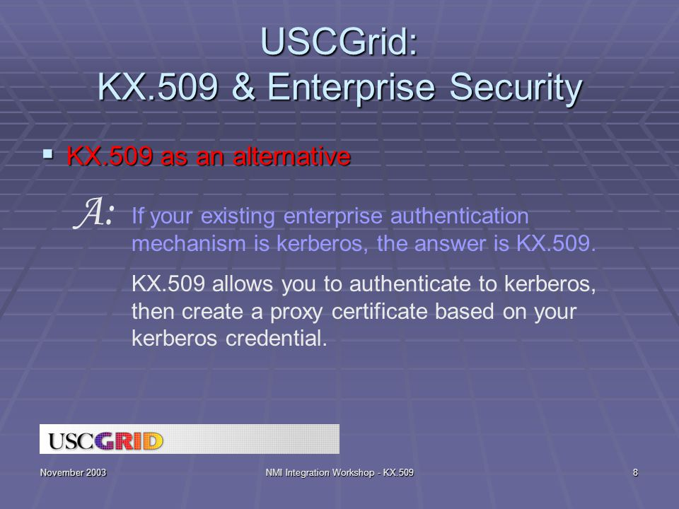November 2003NMI Integration Workshop - KX.5098 USCGrid: KX.509 & Enterprise Security  KX.509 as an alternative If your existing enterprise authentication mechanism is kerberos, the answer is KX.509.