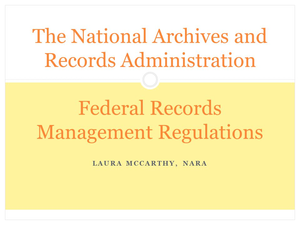 LAURA MCCARTHY, NARA The National Archives and Records Administration Federal Records Management Regulations