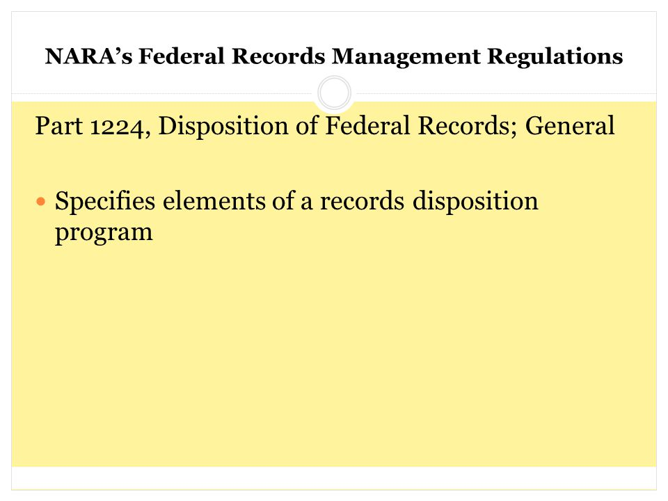 NARA's Federal Records Management Regulations Part 1224, Disposition of Federal Records; General Specifies elements of a records disposition program