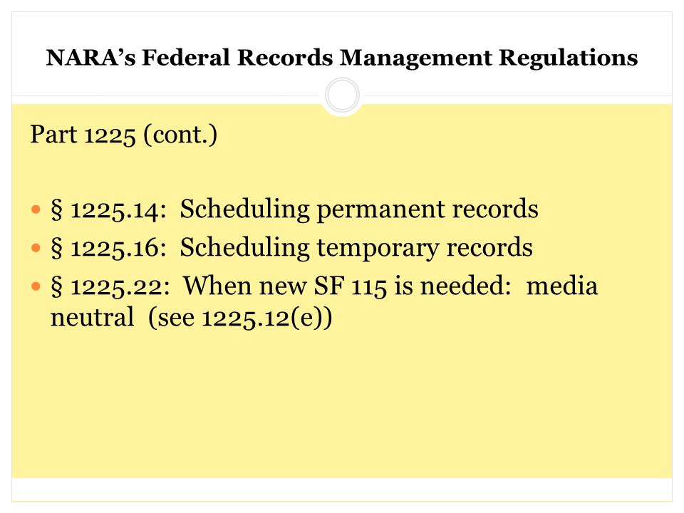 NARA's Federal Records Management Regulations Part 1225 (cont.) § 1225.14: Scheduling permanent records § 1225.16: Scheduling temporary records § 1225