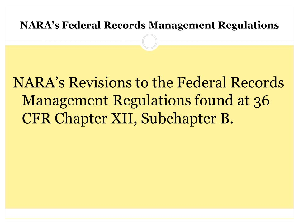 NARA's Federal Records Management Regulations NARA's Revisions to the Federal Records Management Regulations found at 36 CFR Chapter XII, Subchapter B