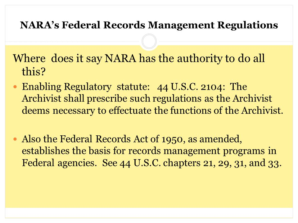 NARA's Federal Records Management Regulations Where does it say NARA has the authority to do all this? Enabling Regulatory statute: 44 U.S.C. 2104: Th