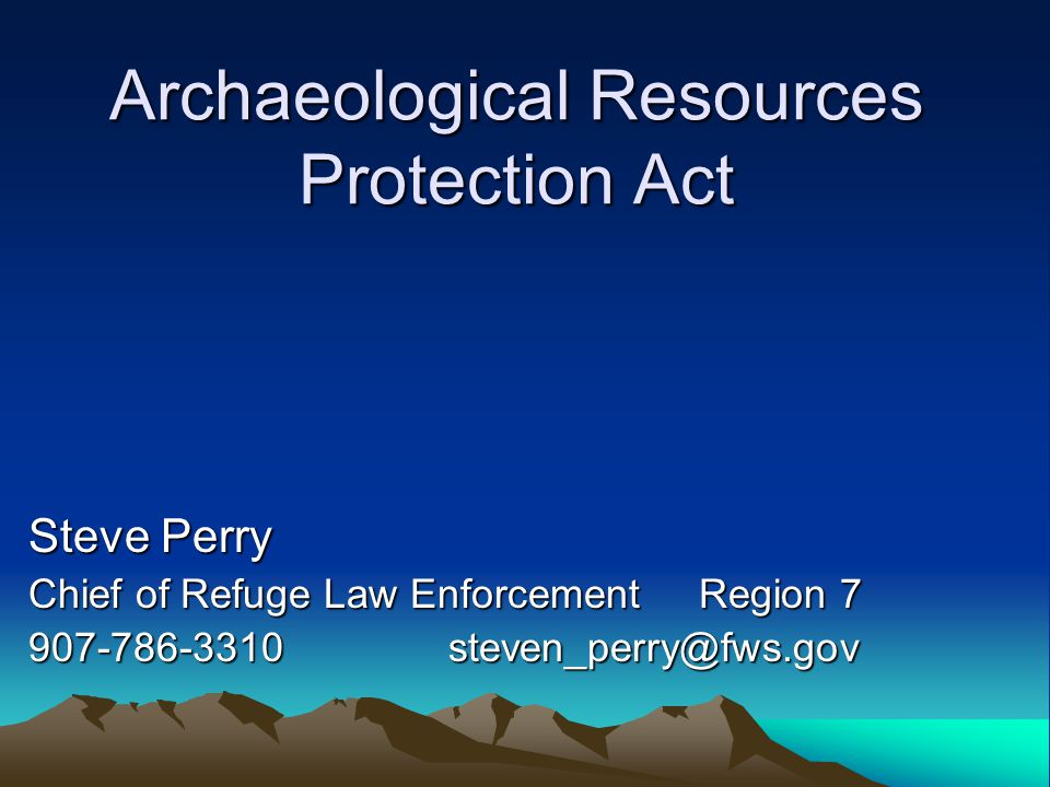 Archaeological Resources Protection Act Steve Perry Chief of Refuge Law Enforcement Region 7 907-786-3310steven_perry@fws.gov