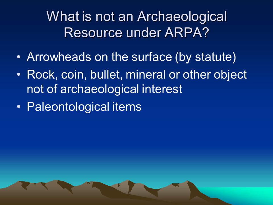 What is not an Archaeological Resource under ARPA? Arrowheads on the surface (by statute) Rock, coin, bullet, mineral or other object not of archaeolo