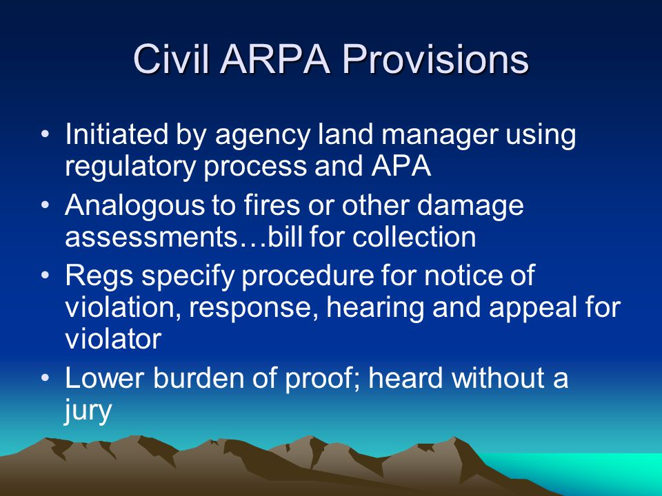 Civil ARPA Provisions Initiated by agency land manager using regulatory process and APA Analogous to fires or other damage assessments…bill for collection Regs specify procedure for notice of violation, response, hearing and appeal for violator Lower burden of proof; heard without a jury