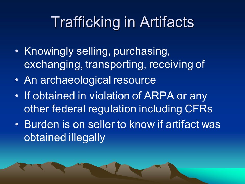 Trafficking in Artifacts Knowingly selling, purchasing, exchanging, transporting, receiving of An archaeological resource If obtained in violation of ARPA or any other federal regulation including CFRs Burden is on seller to know if artifact was obtained illegally